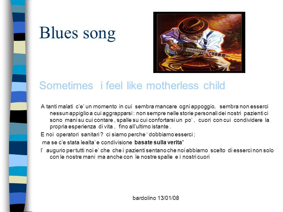 bardolino 13/01/08 Blues song Sometimes i feel like motherless child A tanti malati ce un momento in cui sembra mancare ogni appoggio, sembra non esse