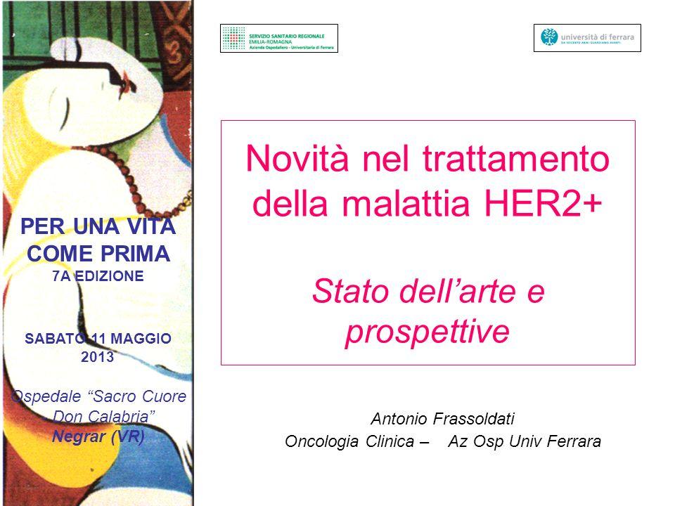 Novità nel trattamento della malattia HER2+ Stato dellarte e prospettive Antonio Frassoldati Oncologia Clinica – Az Osp Univ Ferrara PER UNA VITA COME