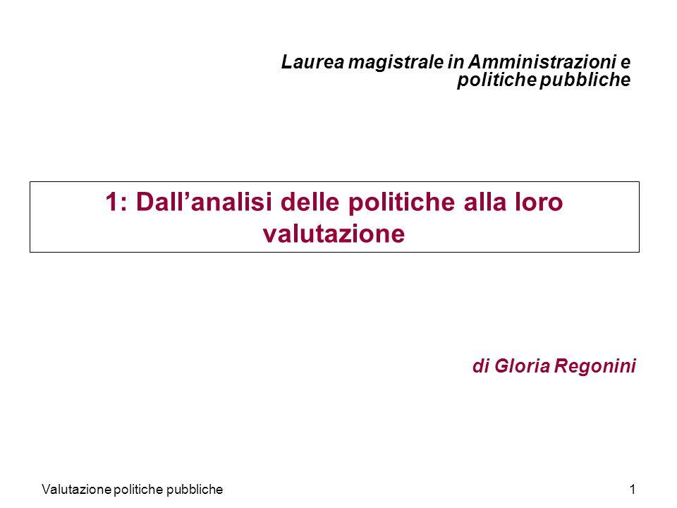 Valutazione politiche pubbliche1 1: Dallanalisi delle politiche alla loro valutazione di Gloria Regonini Laurea magistrale in Amministrazioni e politiche pubbliche
