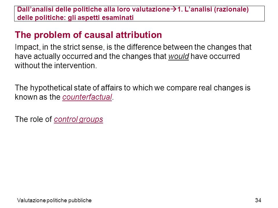 Valutazione politiche pubbliche34 The problem of causal attribution Impact, in the strict sense, is the difference between the changes that have actua