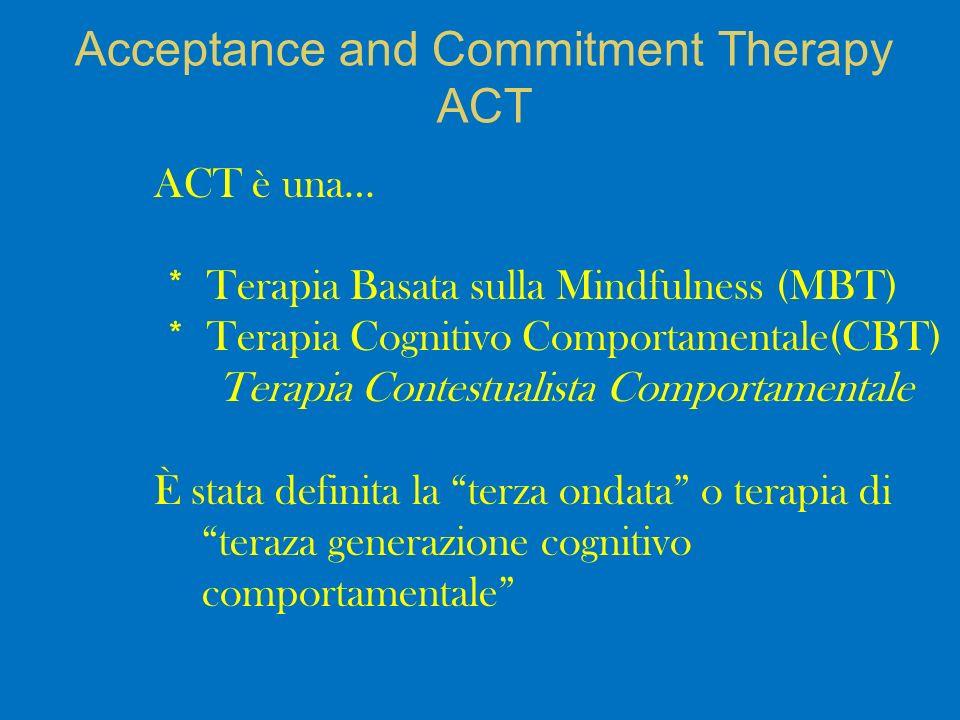 ACT è una… * Terapia Basata sulla Mindfulness (MBT) * Terapia Cognitivo Comportamentale(CBT) Terapia Contestualista Comportamentale È stata definita la terza ondata o terapia di teraza generazione cognitivo comportamentale Acceptance and Commitment Therapy ACT