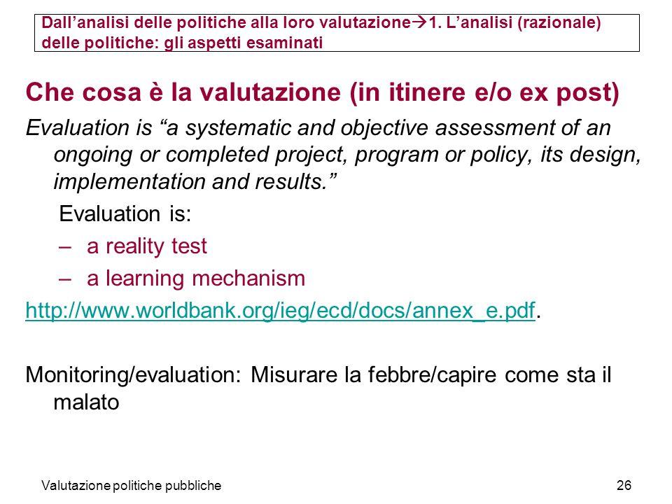 Valutazione politiche pubbliche26 Che cosa è la valutazione (in itinere e/o ex post) Evaluation is a systematic and objective assessment of an ongoing