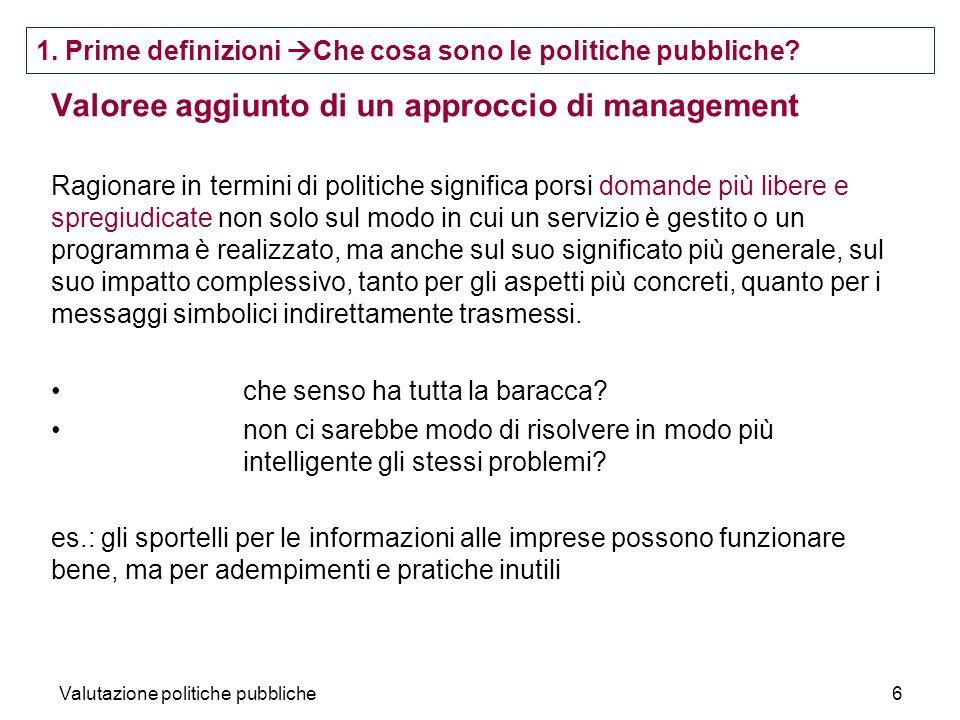 Valutazione politiche pubbliche6 Valoree aggiunto di un approccio di management Ragionare in termini di politiche significa porsi domande più libere e