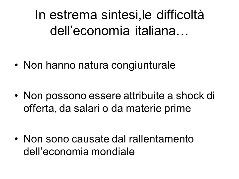 In estrema sintesi,le difficoltà delleconomia italiana… Non hanno natura congiunturale Non possono essere attribuite a shock di offerta, da salari o d