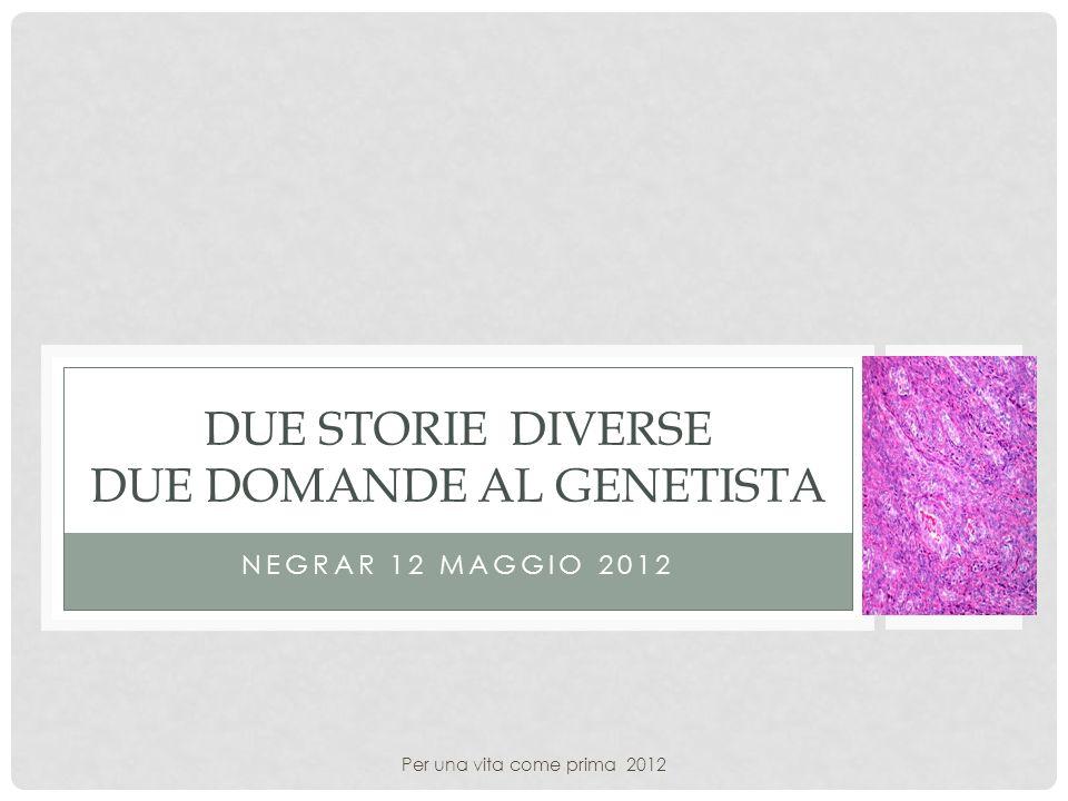NEGRAR 12 MAGGIO 2012 DUE STORIE DIVERSE DUE DOMANDE AL GENETISTA Per una vita come prima 2012