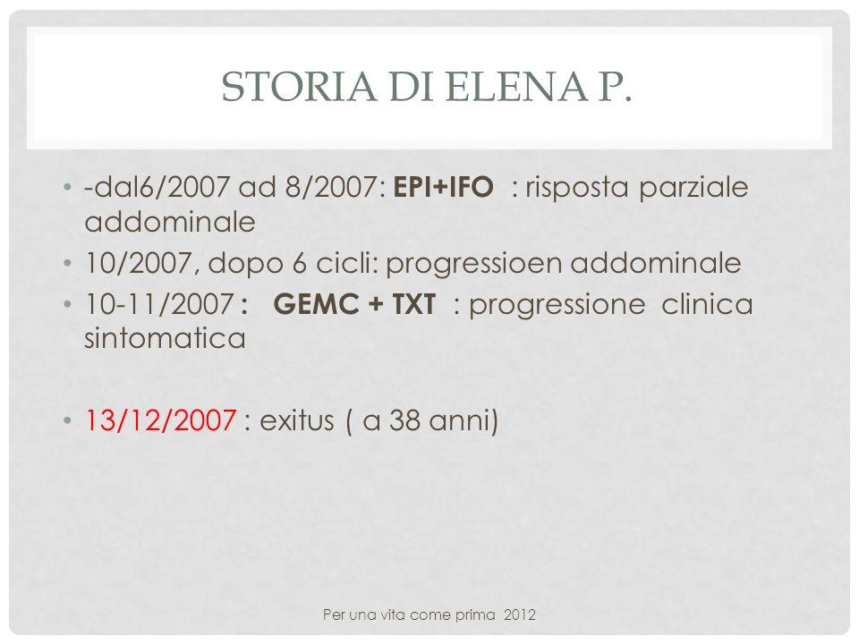 STORIA DI ELENA P. -dal6/2007 ad 8/2007: EPI+IFO : risposta parziale addominale 10/2007, dopo 6 cicli: progressioen addominale 10-11/2007 : GEMC + TXT