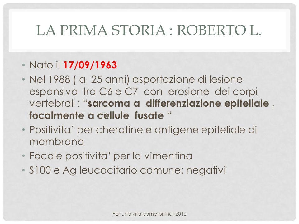 LA PRIMA STORIA : ROBERTO L. Nato il 17/09/1963 Nel 1988 ( a 25 anni) asportazione di lesione espansiva tra C6 e C7 con erosione dei corpi vertebrali
