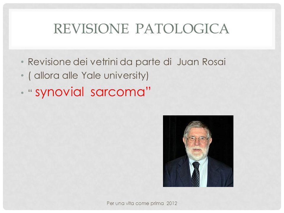 REVISIONE PATOLOGICA Revisione dei vetrini da parte di Juan Rosai ( allora alle Yale university) synovial sarcoma Per una vita come prima 2012