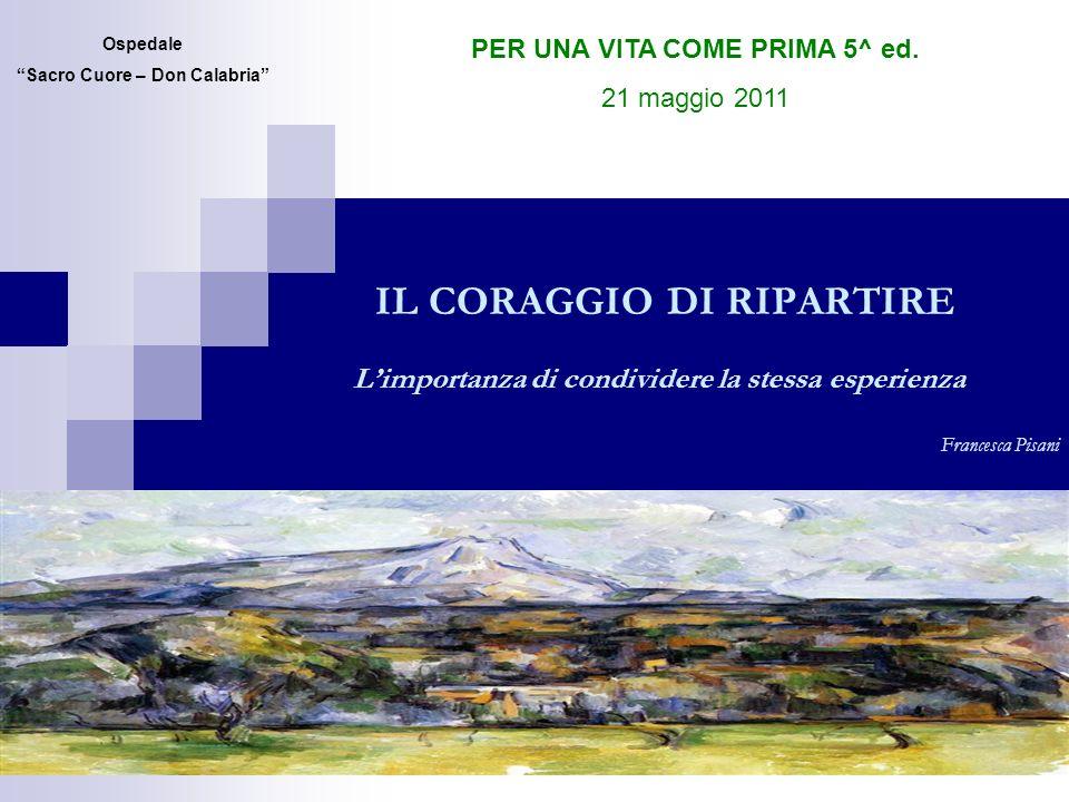IL CORAGGIO DI RIPARTIRE Limportanza di condividere la stessa esperienza Francesca Pisani Ospedale Sacro Cuore – Don Calabria PER UNA VITA COME PRIMA 5^ ed.