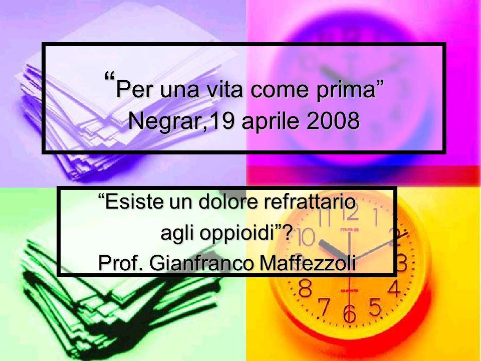 Per una vita come prima Negrar,19 aprile 2008 Per una vita come prima Negrar,19 aprile 2008 Esiste un dolore refrattario agli oppioidi? Prof. Gianfran
