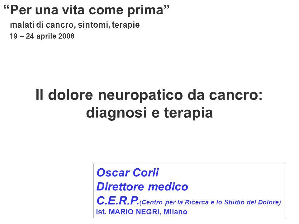 Il dolore neuropatico da cancro: diagnosi e terapia Per una vita come prima malati di cancro, sintomi, terapie 19 – 24 aprile 2008 Oscar Corli Direttore medico C.E.R.P.