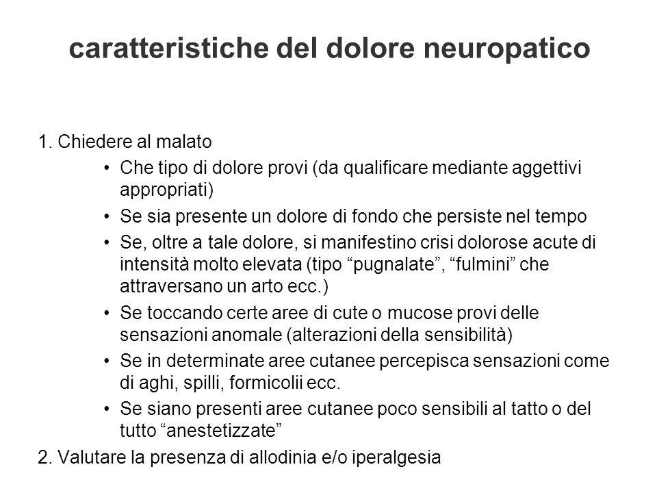 caratteristiche del dolore neuropatico 1. Chiedere al malato Che tipo di dolore provi (da qualificare mediante aggettivi appropriati) Se sia presente