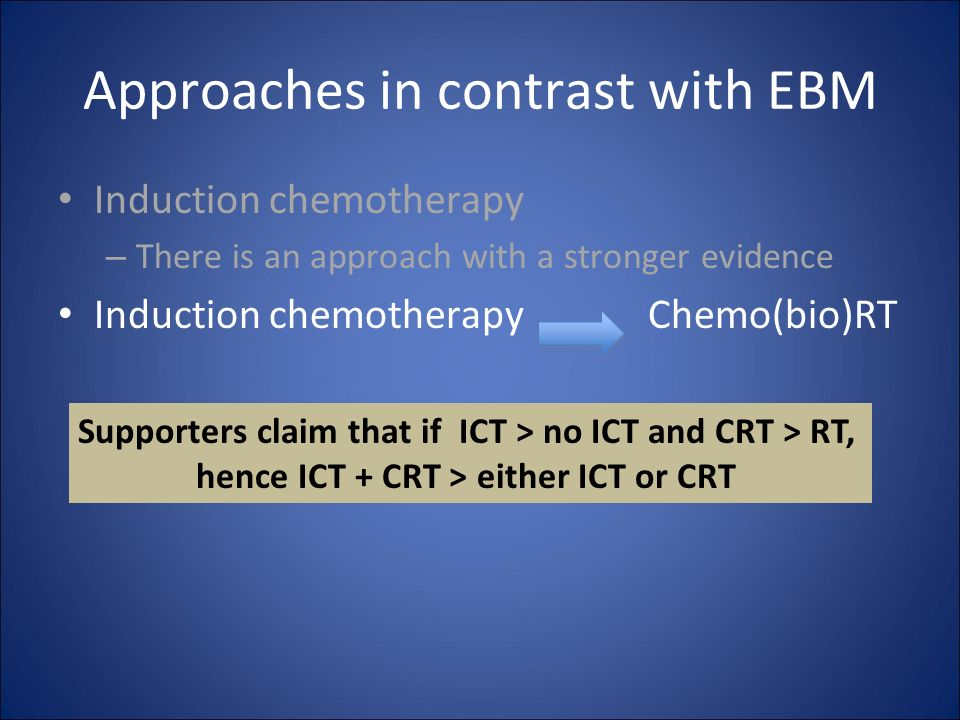 Approaches in contrast with EBM Induction chemotherapy – There is an approach with a stronger evidence Induction chemotherapy Chemo(bio)RT Supporters