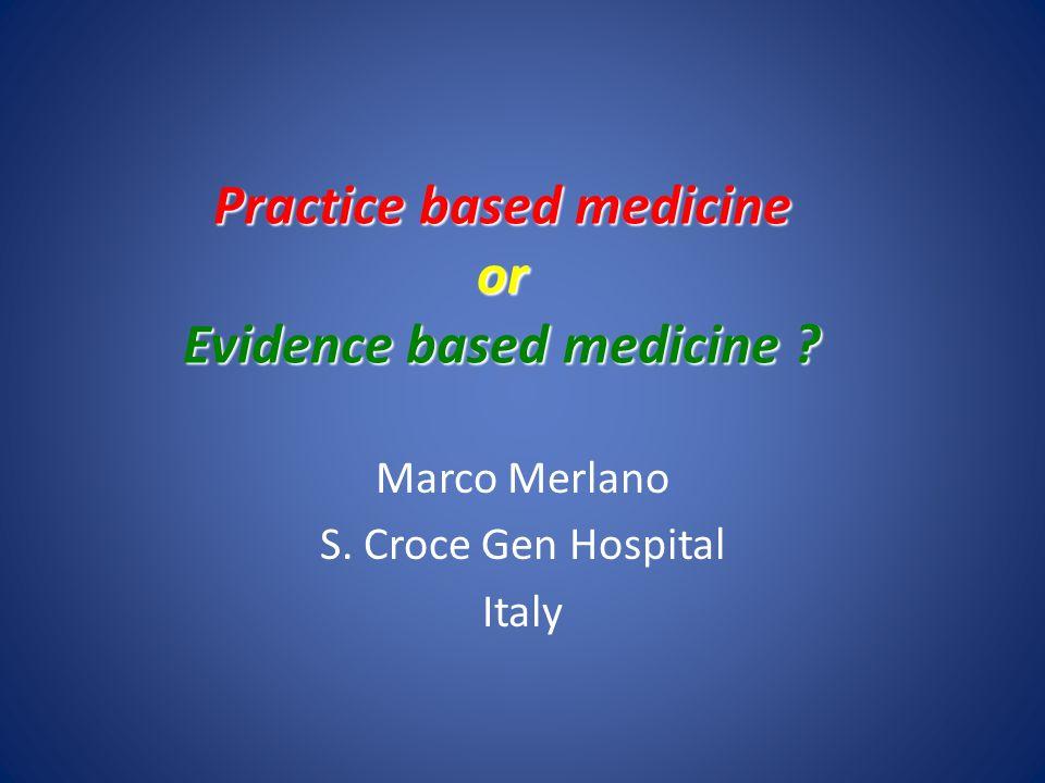 Practice based medicine or Evidence based medicine ? Marco Merlano S. Croce Gen Hospital Italy