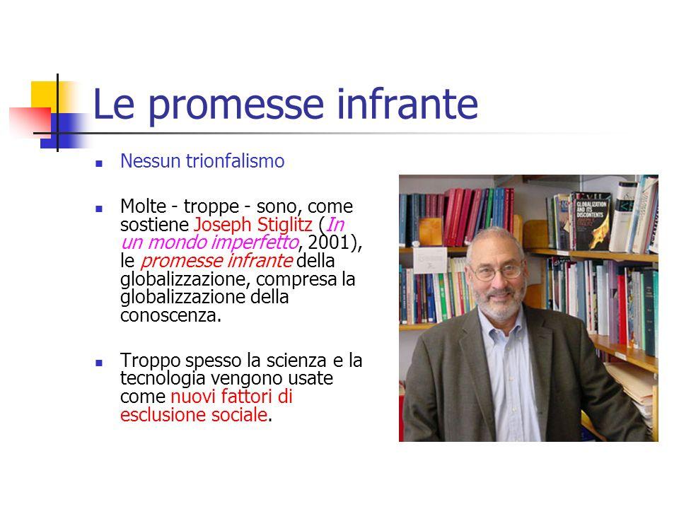Le promesse infrante Nessun trionfalismo Molte - troppe - sono, come sostiene Joseph Stiglitz (In un mondo imperfetto, 2001), le promesse infrante della globalizzazione, compresa la globalizzazione della conoscenza.