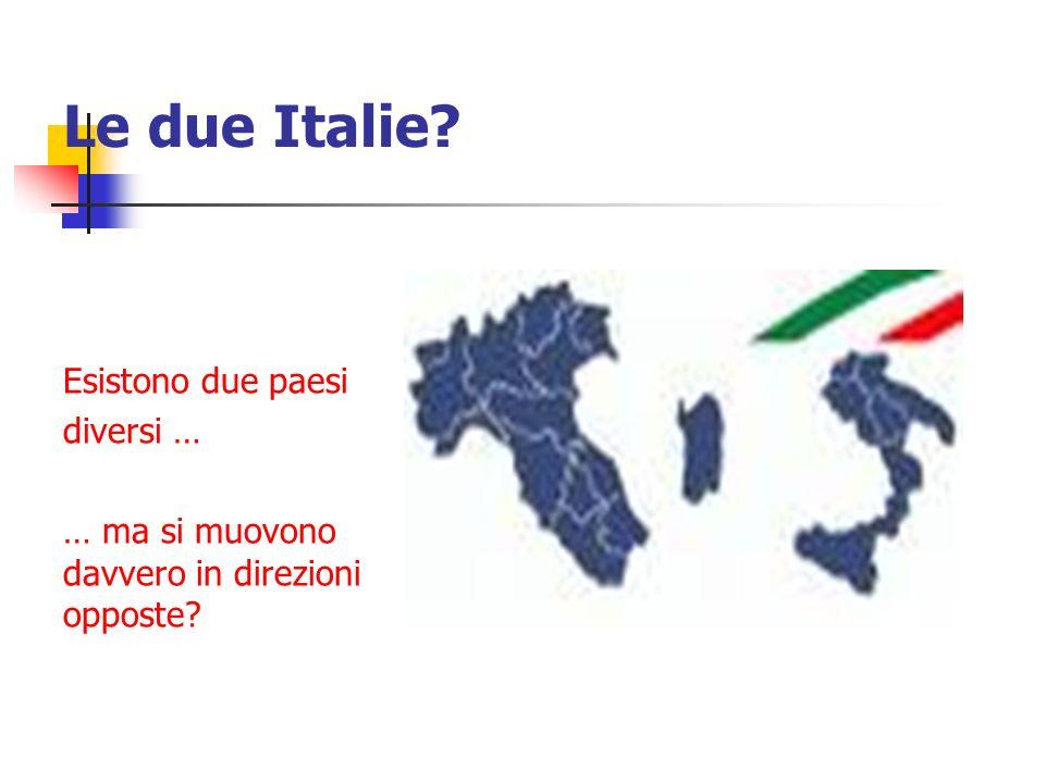 Le due Italie Esistono due paesi diversi … … ma si muovono davvero in direzioni opposte