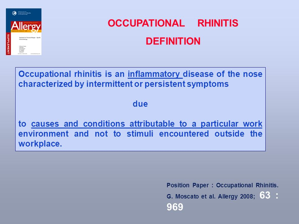 Occupational rhinitis is an inflammatory disease of the nose characterized by intermittent or persistent symptoms due to causes and conditions attributable to a particular work environment and not to stimuli encountered outside the workplace.