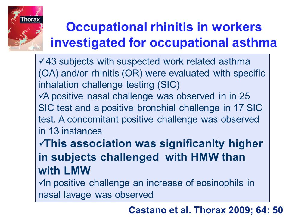 Occupational rhinitis in workers investigated for occupational asthma 43 subjects with suspected work related asthma (OA) and/or rhinitis (OR) were evaluated with specific inhalation challenge testing (SIC) A positive nasal challenge was observed in in 25 SIC test and a positive bronchial challenge in 17 SIC test.