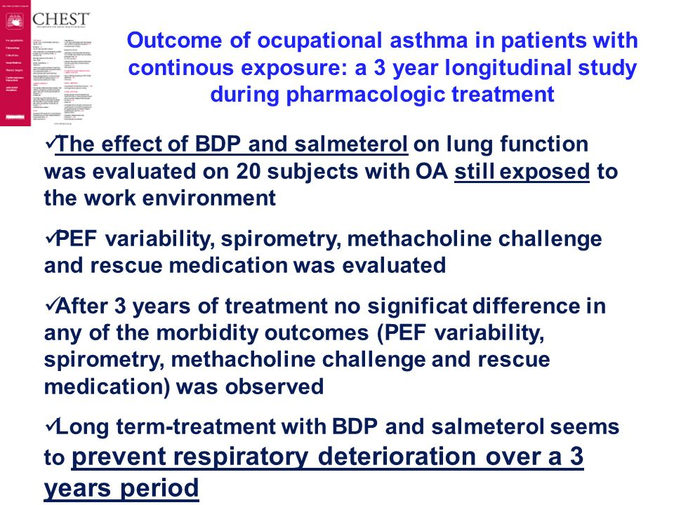 Outcome of ocupational asthma in patients with continous exposure: a 3 year longitudinal study during pharmacologic treatment The effect of BDP and salmeterol on lung function was evaluated on 20 subjects with OA still exposed to the work environment PEF variability, spirometry, methacholine challenge and rescue medication was evaluated After 3 years of treatment no significat difference in any of the morbidity outcomes (PEF variability, spirometry, methacholine challenge and rescue medication) was observed Long term-treatment with BDP and salmeterol seems to prevent respiratory deterioration over a 3 years period Marabini et al Chest 2003; 124 : 2373