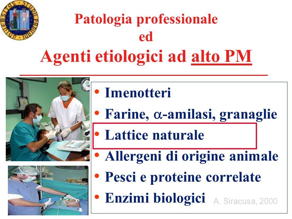 Patologia professionale ed Agenti etiologici ad alto PM Imenotteri Farine, -amilasi, granaglie Lattice naturale Allergeni di origine animale Pesci e proteine correlate Enzimi biologici A.