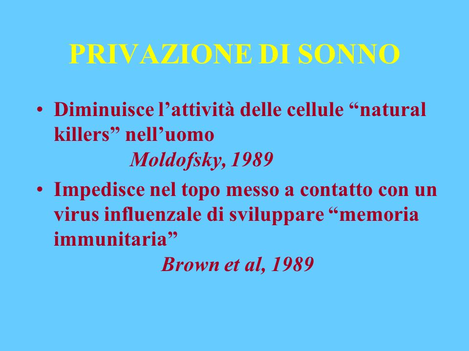 PRIVAZIONE DI SONNO Diminuisce lattività delle cellule natural killers nelluomo Moldofsky, 1989 Impedisce nel topo messo a contatto con un virus influ