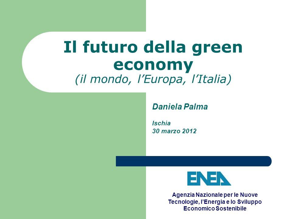 Il futuro della green economy (il mondo, lEuropa, lItalia) Daniela Palma Ischia 30 marzo 2012 Agenzia Nazionale per le Nuove Tecnologie, lEnergia e lo