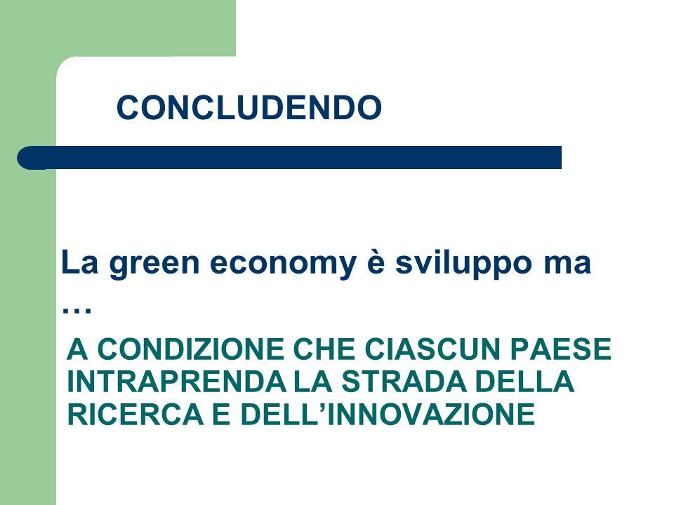 A CONDIZIONE CHE CIASCUN PAESE INTRAPRENDA LA STRADA DELLA RICERCA E DELLINNOVAZIONE La green economy è sviluppo ma … CONCLUDENDO