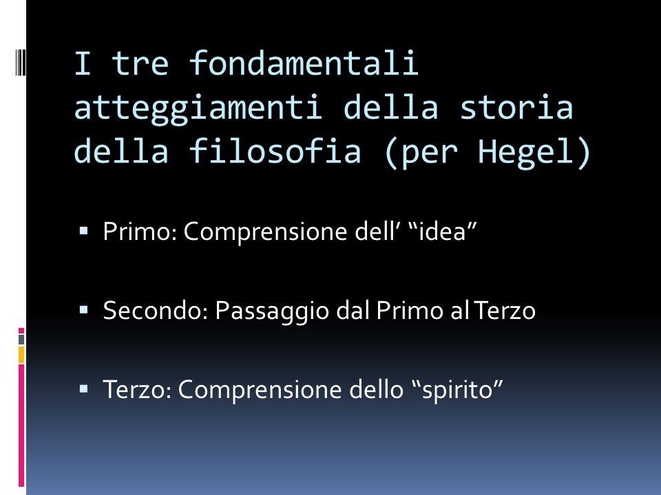 I tre fondamentali atteggiamenti della storia della filosofia (per Hegel) Primo: Comprensione dell idea Secondo: Passaggio dal Primo al Terzo Terzo: Comprensione dello spirito