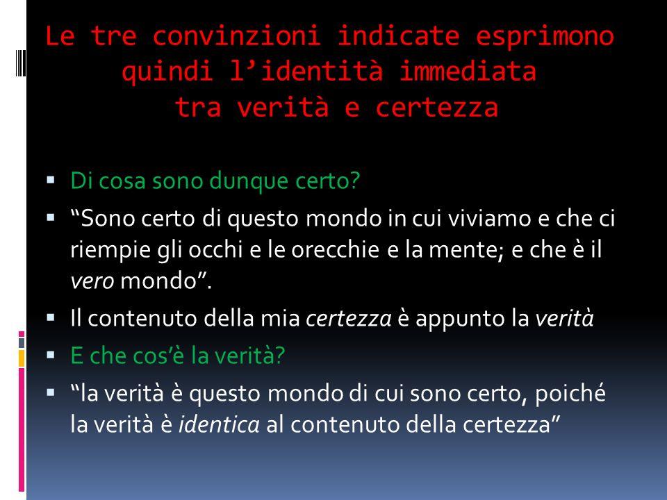 Le tre convinzioni indicate esprimono quindi lidentità immediata tra verità e certezza Di cosa sono dunque certo? Sono certo di questo mondo in cui vi