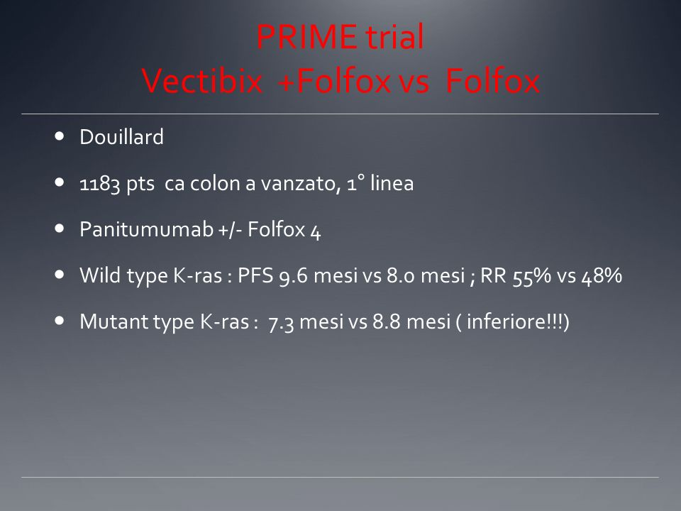 Vectibix + Folfiri vs Folfiri Peeters et al Ca colon avanzato, 2a linea 1186 pts Wild type k-ras : PFS 5.9 mesi vs 3.9, RR 35% vs 10%, OS 14.5 mesi vs 12.5 mesi M-Kras: nessuna differenza nelle due braccia