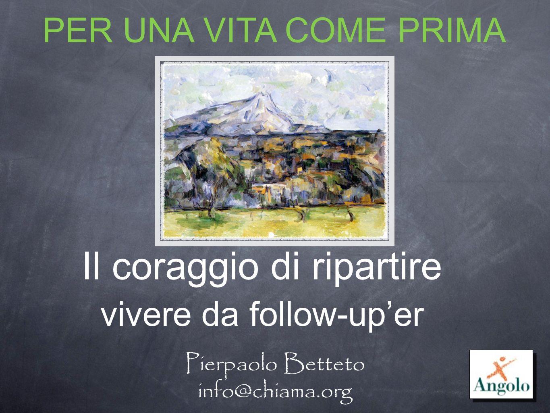 Il coraggio di ripartire Pierpaolo Betteto info@chiama.org PER UNA VITA COME PRIMA vivere da follow-uper