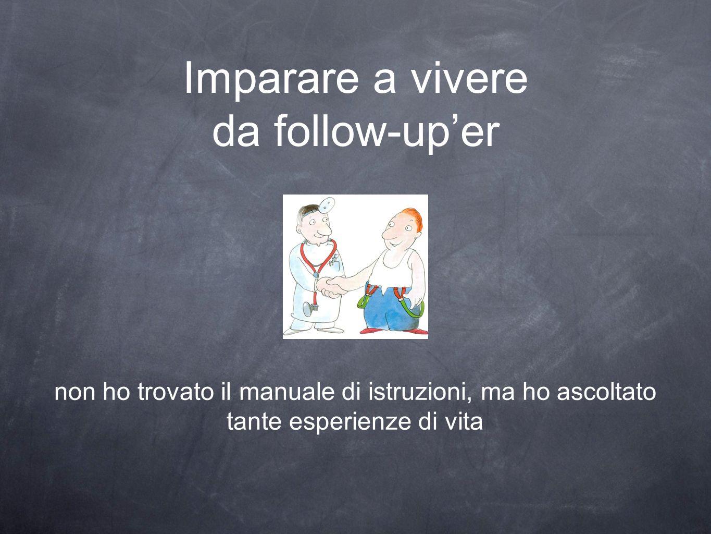 Imparare a vivere da follow-uper non ho trovato il manuale di istruzioni, ma ho ascoltato tante esperienze di vita