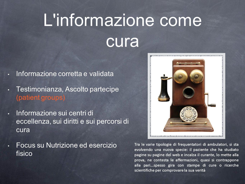L'informazione come cura Informazione corretta e validata Testimonianza, Ascolto partecipe (patient groups) Informazione sui centri di eccellenza, sui