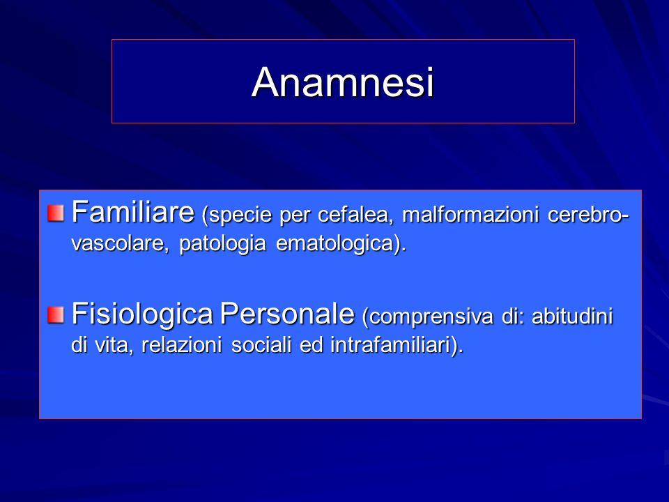 Anamnesi Familiare (specie per cefalea, malformazioni cerebro- vascolare, patologia ematologica). Fisiologica Personale (comprensiva di: abitudini di