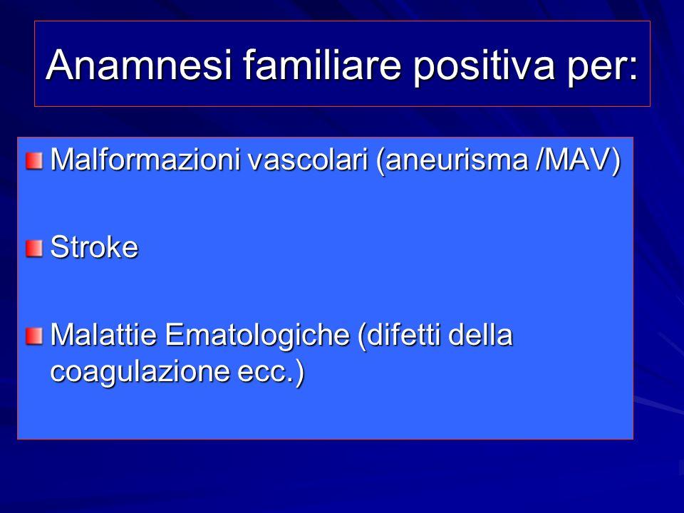Anamnesi familiare positiva per: Malformazioni vascolari (aneurisma /MAV) Stroke Malattie Ematologiche (difetti della coagulazione ecc.)