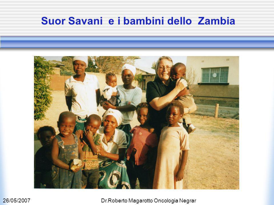 26/05/2007Dr.Roberto Magarotto Oncologia Negrar Suor Savani e i bambini dello Zambia
