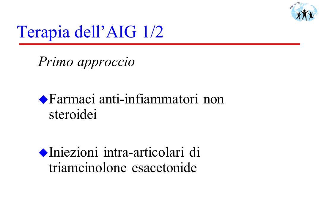 Terapia dellAIG 1/2 Primo approccio u Farmaci anti-infiammatori non steroidei u Iniezioni intra-articolari di triamcinolone esacetonide