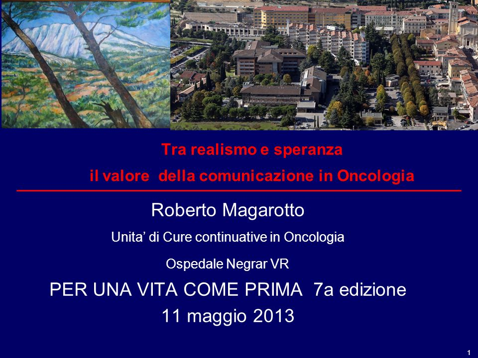 1 Tra realismo e speranza il valore della comunicazione in Oncologia Roberto Magarotto Unita di Cure continuative in Oncologia Ospedale Negrar VR PER UNA VITA COME PRIMA 7a edizione 11 maggio 2013