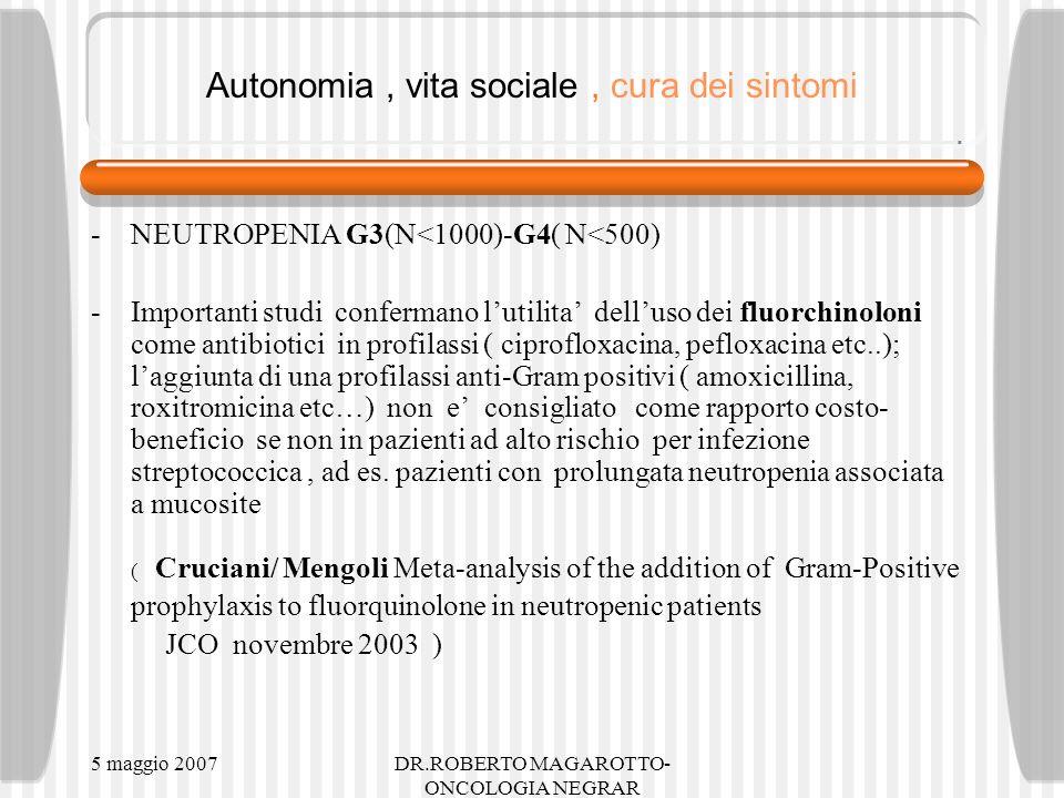 5 maggio 2007DR.ROBERTO MAGAROTTO- ONCOLOGIA NEGRAR Autonomia, vita sociale, cura dei sintomi -NEUTROPENIA G3(N<1000)-G4( N<500) -Importanti studi confermano lutilita delluso dei fluorchinoloni come antibiotici in profilassi ( ciprofloxacina, pefloxacina etc..); laggiunta di una profilassi anti-Gram positivi ( amoxicillina, roxitromicina etc…) non e consigliato come rapporto costo- beneficio se non in pazienti ad alto rischio per infezione streptococcica, ad es.
