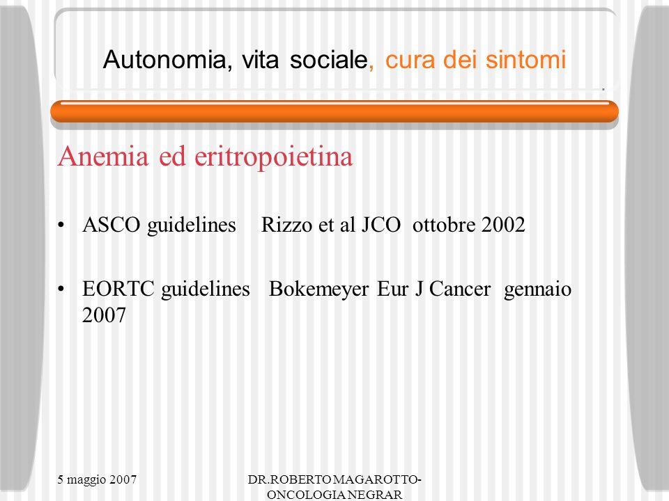 5 maggio 2007DR.ROBERTO MAGAROTTO- ONCOLOGIA NEGRAR Autonomia, vita sociale, cura dei sintomi Anemia ed eritropoietina ASCO guidelines Rizzo et al JCO ottobre 2002 EORTC guidelines Bokemeyer Eur J Cancer gennaio 2007