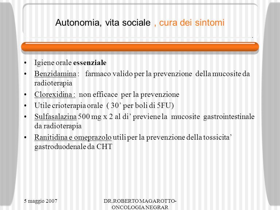 5 maggio 2007DR.ROBERTO MAGAROTTO- ONCOLOGIA NEGRAR Autonomia, vita sociale, cura dei sintomi Igiene orale essenziale Benzidamina : farmaco valido per la prevenzione della mucosite da radioterapia Clorexidina : non efficace per la prevenzione Utile crioterapia orale ( 30 per boli di 5FU) Sulfasalazina 500 mg x 2 al di previene la mucosite gastrointestinale da radioterapia Ranitidina e omeprazolo utili per la prevenzione della tossicita gastroduodenale da CHT
