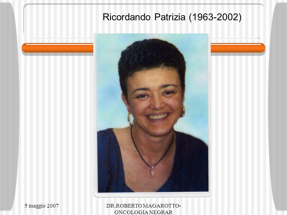 5 maggio 2007DR.ROBERTO MAGAROTTO- ONCOLOGIA NEGRAR Ricordando Patrizia (1963-2002)