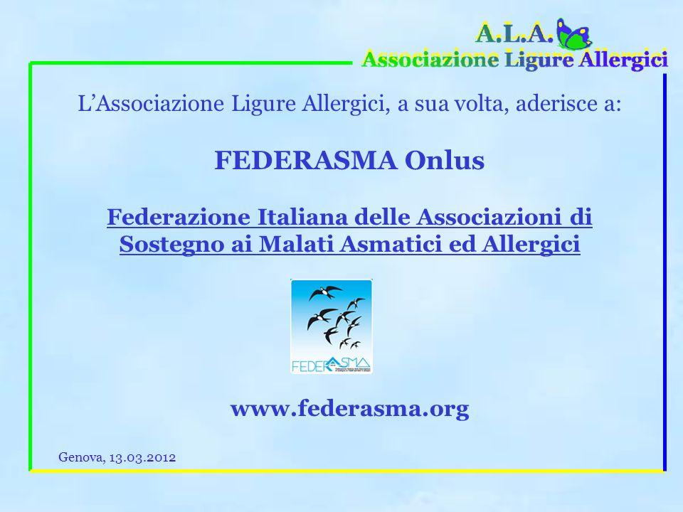LAssociazione Ligure Allergici, a sua volta, aderisce a: FEDERASMA Onlus Federazione Italiana delle Associazioni di Sostegno ai Malati Asmatici ed Allergici www.federasma.org Genova, 13.03.2012