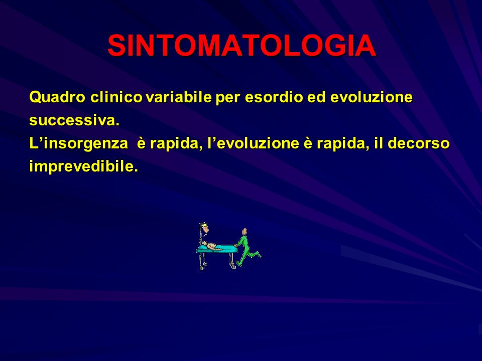 SINTOMATOLOGIA Quadro clinico variabile per esordio ed evoluzione successiva. Linsorgenza è rapida, levoluzione è rapida, il decorso imprevedibile.
