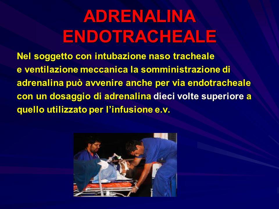 ADRENALINA ENDOTRACHEALE Nel soggetto con intubazione naso tracheale e ventilazione meccanica la somministrazione di adrenalina può avvenire anche per