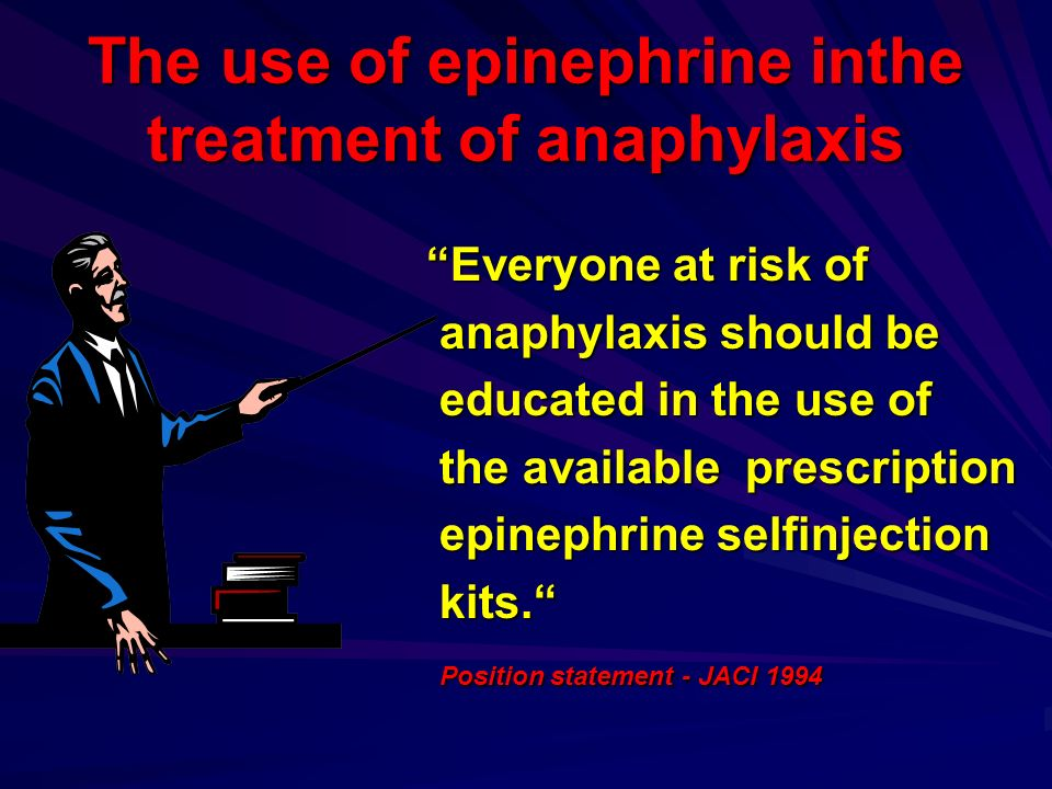 The use of epinephrine inthe treatment of anaphylaxis Everyone at risk of Everyone at risk of anaphylaxis should be anaphylaxis should be educated in