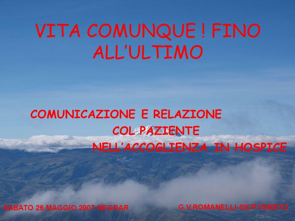 VITA COMUNQUE ! FINO ALLULTIMO COMUNICAZIONE E RELAZIONE COL PAZIENTE NELLACCOGLIENZA IN HOSPICE SABATO 26 MAGGIO 2007 NEGRAR G.V.ROMANELLI-SICP VENET