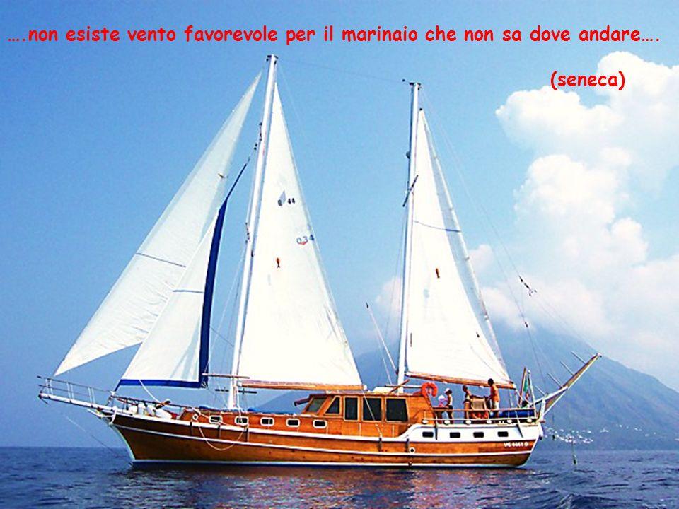 ….non esiste vento favorevole per il marinaio che non sa dove andare…. (seneca)