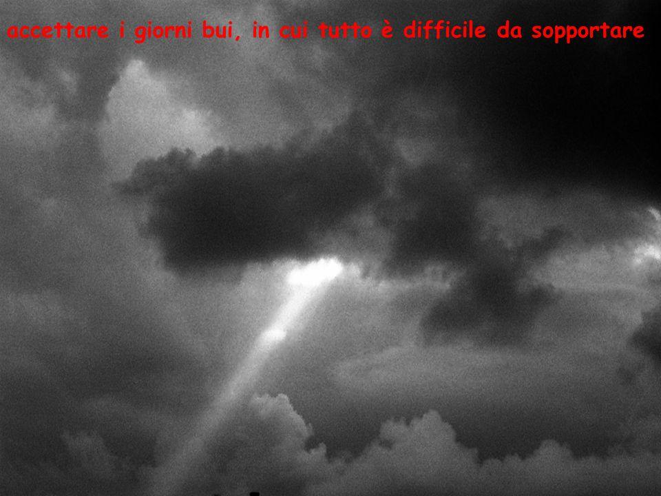 accettare i giorni bui, in cui tutto è difficile da sopportare