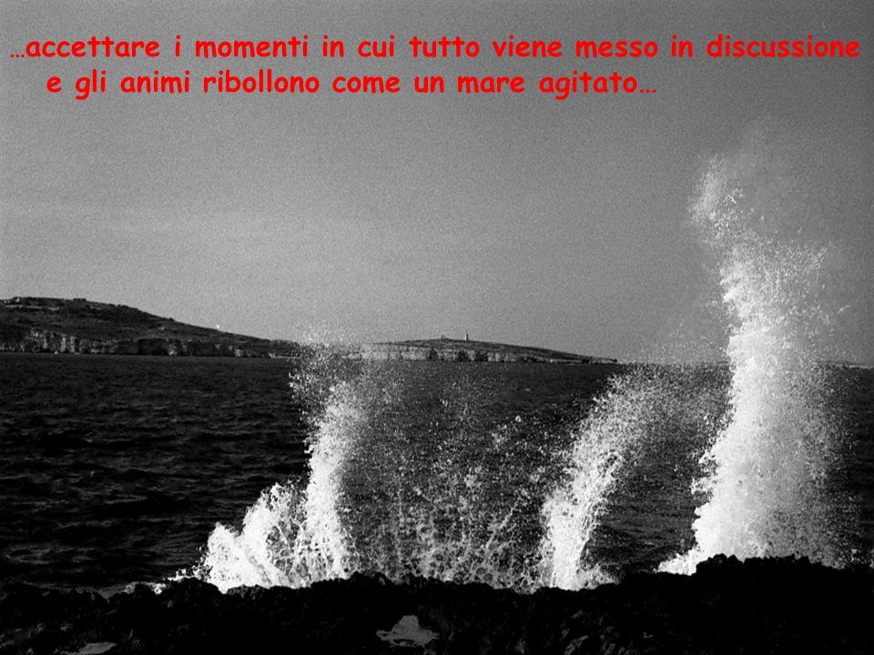 … accettare i momenti in cui tutto viene messo in discussione e gli animi ribollono come un mare agitato…